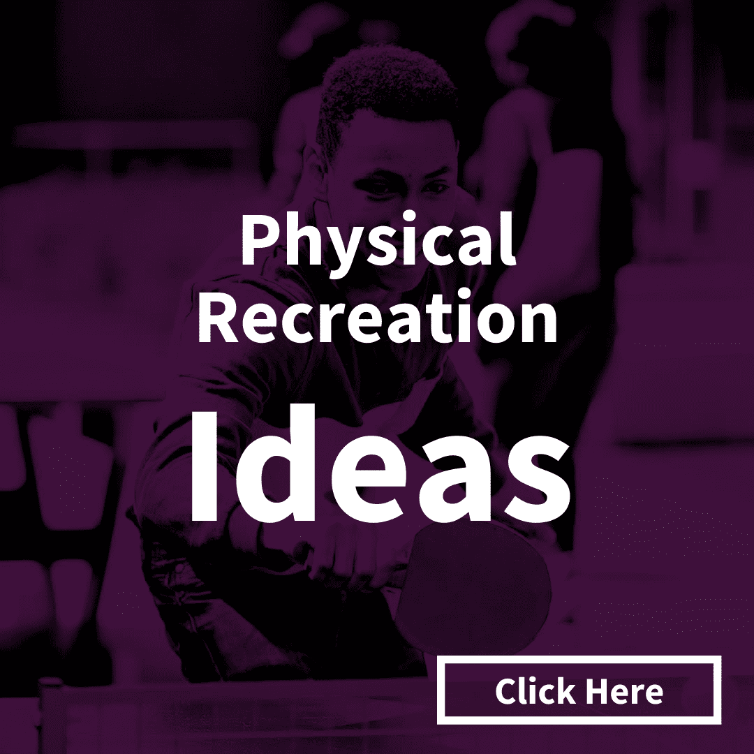 Click here for our top 15 Physical Recreation Ideas